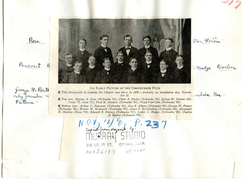 An Early Picture of the Cornhusker Fijis  This photograph of Lambda Nu Chapter was taken in 1898 – probably on installation day, November 12.  Top row: Eugene A. Rose (University of Nebraska 1902), Claire R. Mudge (University of Nebraska 1903), George W. Burton (DePauw University 1871, University of Iowa 1873), Fred M. Sanders (University of Nebraska 1902), Floyd VanValin (University of Nebraska 1900).  Bottom row: Arthur C. Pancoast (University of Nebraska 1901), Roy B. Adams (University of Nebraska 1902), George W. France (University of Nebraska 1902), Walter M. Hopewell (University of Nebraska 1901), James P. Rockefellow (University of Nebraska 1900), Alexander H. Sheldon (Knox College 1894), Edward R. Harvey (University of Nebraska 1901), Lester C. Mudge (University of Nebraska 1900), Charles E. Barber (University of Nebraska 1898)  Used in Phi Gamma Delta Magazine November 1948 pg. 237