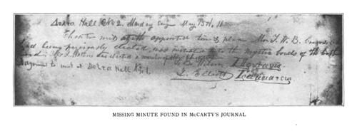 "Minutes of May 15, 1848.  These minutes were ""lost"" to Phi Gamma Delta for over 60 years as they remained in the possession of John Templeton McCarty (Jefferson College 1848) rather than being transcribed into the minute book.  The minutes record the initiation of Thomas W.B. Crews (Jefferson College 1851) and the election of John H. Mathers (Jefferson College 1849).  The meeting took place in Delta Hall No. 2 and adjourned to Delta Hall No. 1.  It is conjectured that Delta Hall No. 2 was the room of Naaman Fletcher (Jefferson College 1849) in ""Fort"" Emery.  Delta Hall No. 1 is presumed to be McCarty's room in ""Fort"" Armstrong.  From the May 1908 Phi Gamma Delta magazine:  After much correspondence with Mrs. J. M. Yaryan, a sister of McCarty, now living in Richmond, Ind., and after much insistence that there must be somewhere something in the handwriting of McCarty, there was finally found, after a search in the old home at Brookville, the Diary-Journal of the Brookville-California Company, most of which is in the chirography of the captain of the company, John T. McCarty.  Pasted on the very first page of this old journal was a lithograph of the old Jefferson College buildings, a half-tone of which is here produced through the kindness of Blaine Ewing, Alpha chapter, the Burgess of Canonsburg. In turning over the page, a corner of the lithograph was loosened, and there on the back of the picture were the minutes of the meeting held May 15, 1848. A facsimile is here given. The original minute book of the fraternity contains no notes between the days of May 12, 1848, and June 6, 1848. The meeting of May 12, 1848, records the election of T. W. B. Crews, hut there is no record of his initiation. The memorandum found in the old journal gives the missing information. It seems strange, therefore, that after a lapse of sixty years the missing information and original record were found in the old Journal. It is evident that Fletcher, the secretary, was not present on May 15th, and that Elliott, who wrote the minutes probably gave it to McCarty to give to Fletcher to transcribe in the minute book. McCarty failed to do this, and the record remained in his pocket, and finally found its place in the journal of the Brookville-California Company, to cross the plains and back again, lost to the fraternity for sixty years and found by mere accident.  The first minutes of all the fraternity meetings are dated from Delta Hall. It will be observed that the memorandum found in McCarty's journal is dated from Delta Hall No. 2 and adjourned to meet in Delta Hall No. 1. It is a safe conjecture that Delta Hall No. 1 was McCarty's room. Possibly Delta Hall No. 2 was Fletcher's room in Fort Emery. , Minutes of the Grand Chapter on May 15, 1848  Delta Hall, No. 2. Monday [evening?] May 15, 1848  Chapter met at the appointed time and place.  Mr. T. W. B. Crews as had been previously elected, was initiated into the mystic bonds of the brotherhood.  Mr. J. Mathers was elected a member of  the chapter.  Adjourned to meet at Delta Hall No. 1.  S.B. Wilson J. Elliott"