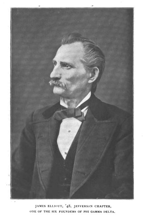 "James Elliott, Jr. (Jefferson College 1848), Founder of Phi Gamma Delta. , James Elliott, Jr. (Jefferson College 1848) (1824-1883)  ""Jim"" Elliott was born on December 6, 1824, in Lawrenceville, Pa., a suburb of Pittsburgh, of parents who had fled England to find greater personal liberties. His father had been a saddler to British royalty and an ""Elliott saddle"" was long treasured among discriminating English horsemen. James was one of eleven children. Shortly after his birth the family moved to Mount Pleasant, where he prepared for college at a private school, going from there to Jefferson in 1844. Aside from Wilson, Elliott was the best scholar among the six Founders, being particularly gifted with the pen. The other brothers took advantage of his ability and good nature by getting him to compose literary gems for their lady friends. He was thoroughgoing and accurate in everything he did, of a genial, kind and generous nature, despising sham and hypocrisy in any form. Among other valuable contributions which he made to the early success of the fraternity, it is believed that he negotiated for the manufacture of the first badges; it is his emblem which serves as the pattern for the badge, beautiful in its simplicity, in use today.  Like Wilson, Elliott began to teach school at the conclusion of his college career, first in Indiana, where McCarty had obtained a position for him, and then in Virginia and Maryland. But soon he, too, turned to the study of law and was admitted to practice at Steubenville, Ohio, in 1852. In 1853, he journeyed to nearby Wellsville to claim as his bride Rachel Crane, who was to bear him four children-three sons and a daughter. Before long he was elected clerk of the court, which post he held for three terms. In 1864 he enlisted with the Union forces and was stationed at Fort Delaware as adjutant of the 157th Regiment, Ohio Volunteer Infantry in charge of the Confederate prisoners. Elliott thus was the only one of the Founders to wear a soldier's uniform. Indeed, three of the six died before the War began and one died during its progress.  After the War, his health failing, Elliott went for a time to Topeka, Kans., but returned shortly to Steubenville. He soon became mayor of that city, serving with distinction for two terms which were characterized by a fearless crusade against lawlessness. At the expiration of his last term, he was offered the nomination for Congress from his district, but, though assured of election, declined because of illness. Illness also caused him to abandon his law practice and he went to live with a son in Chicago, where he died on November 10, 1883. He was buried there, but his remains were later moved to Springfield Cemetery, Wellsville, where his grave overlooks the beautiful Ohio River.  James Elliott, Jr. gravesite  Elliot died at fifty-nine years of age on November 10, 1883 in Chicago, where he had moved to be with his son Frank. Later his remains were moved to Springhill Cemetery in Wellsville, Ohio. He is buried next to his wife Rachel. The metal star in front of the stone is a Grand Army of the Republic marker, indicating his army service in the Civil War.  Directions  Springhill Cemetery, Wellsville, Ohio (about twenty-eight miles from Wilson's grave in Beaver, Pennsylvania). It is on a bluff overlooking the town and the Ohio River, just off the 10th Street Extension. Driving up 10th Street Extension, turn right into the cemetery entrance. As you drive into the cemetery, turn right into Section 10; then turn right into Section 15; then turn right into Section M; as that roadway curves left at Section I, stop the car; Brother Elliot's gravesite is on your left."