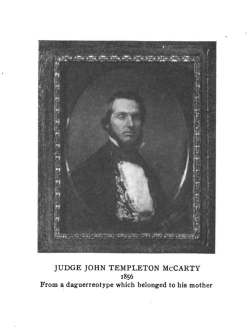 "John Templeton McCarty (Jefferson College 1848) founder of Phi Gamma Delta.  Image is a copy from a daguerreotype belonging to his mother., John Templeton McCarty (1828-1860)  	 ""Mac"" or ""Johnty,"" as he was called by his brothers, was born in Brookville, Indiana, to Scotch-Irish parents on August 28, 1828. His father was wealthy, making his money from merchandising, large-scale farming, pork packing, selling real estate and operating stage-coach and canal-boat lines. In addition, he was a prominent Mason and member of the state legislature. John's mother was a cousin of statesman John C. Calhoun.  McCarty was educated in the public schools, studied Greek and Latin under a local clergyman and at seventeen went to Oxford, Ohio to enter Miami University. There he remained for two years, pursuing only a ""partial course,"" before matriculating to Jefferson College in 1846. At Jefferson, he soon determined to establish a new organization, whose emblem is now so proudly borne by so many.  McCarty the student is described as a young man of unusually fine physique, open-hearted, generous, genial, sociable, and very popular. He was a clear thinker, a vigorous writer, a forcible speaker with a ready wit; his frank Western manner and joyous laughter made him loved by all. At the same time, he was a born adventurer and fighter, as his later life disclosed.  Immediately after his graduation, he returned to Brookville to take up the study and practice of law. Being, however, of a high-spirited and adventurous nature, he soon organized a company with himself as captain and set out in the spring of 1849 across the plains with the ""Forty-niners"" to search for gold in California. The diary which ""Mac"" kept of this perilous journey is historically valuable and extremely interesting for its descriptions of the country through which the wagon caravan trekked and for its accounts of buffalo hunts, of Indian troubles, of cholera epidemics, of hunger, thirst, privation, and death. By virtue of both vested authority and natural ability, ""Mac"" was the leader of that expedition across the continent. It was he who blazed the most difficult trails, first swam the rivers, killed the first game and dug the first gold. It was he, too, who had all the dealings with the native Americans, in one instance overpowering a hostile Indian in hand-to-hand combat.  To us, the most amazing and inspiring incident of the entire journey was a chance meeting between McCarty and another member of Phi Gamma Delta, Bolivar G. Krepps (Washington '49), each independently seeking his Eldorado in the gold rush, on the banks of the Sweetwater River on the evening of June 7th, 1849. Neither had ever seen the other before, yet they met in the midst of the trackless west at a time when the entire roll of the ""Delta Association"" numbered not more than twenty-five. McCarty's diary tells of the splendid feast with which they celebrated and of the many hours of fellowship and conversation which followed. Before parting, they stood beside that limpid stream and, with uncovered heads, 'neath the brilliant stars, drank a solemn toast to the prosperity of the ""Delta Association"" and to all brothers who should live after them.  Upon arrival at the gold fields, the adventurous group of ""Forty-niners"" fared none too well and the company shortly disbanded. McCarty we nt to San Jose, the seat of the first California government, where he became clerk of the first legislature. In February, 1850, he moved to Marysville, California, to practice law, and was twice elected county recorder and criminal court judge. In 1853, he met Mary E. Pierson, becoming so interested in her that when she went East to school the next year he followed her. While crossing the Isthmus of Panama on the way to New York, he contracted the ""Panama Fever"" which undermined his health and led to his death six years later. Nevertheless, he and Mary were married in 1854 and after an extensive Eastern honeymoon, returned via Brookville and New Orleans to McCarty's new house in Marysville. Their one daughter was born, whose presence was the highlight of the Portland Ekklesia of 1938.  Up to 1860, John T. had been a man of considerable wealth, but through the misfortune of a man whose bond he had signed, he then found himself suddenly in difficulties. On the advice of friends he resolved to recoup his fortunes in the Nevada mines and sold all of his property preparatory to moving. Just before his scheduled departure, he was stricken ill. He died February 4, 1860. He was buried in the cemetery at Marysville, where his resting place was marked by the Fraternity with a handsome stone fittingly inscribed: "". . . erected to his memory by the College Fraternity of Phi Gamma Delta of which he was a founder and the influence of which, magnified beyond his fondest hopes, lives to ennoble his memory."" In 1932 his remains and the stone were removed by the Fraternity to the Sierra View Memorial Park in the same city.  McCarty's Gravesite  McCarty died on February 4, 1860, and was buried in the pioneer cemetery in Marysville. The grave was unmarked until William F. Chamberlin (Denison 1893) arranged for a stone to be placed here.  In 1932 the Fraternity moved McCarty's remains to another nearby cemetery. Hence, the directions provided in The History of Phi Gamma Delta, Tomos Alpha are incorrect.  Directions  Drive north from Sacramento on State Route 70 for around forty miles until you are five miles south of Marysville. As the highway becomes four-lane, you will see a McGowan parkway off-ramp. Take that exit and turn east at the stop sign; proceed to Olive Avenue, turn left, and continue north, which will bring you to the gates of Sierra View Memorial Park. McCarty's gravesite is located at the extreme back part of the cemetery on the left side of the mausoleum towards the equipment garage, under a large tree. It is on Lot C, Section 40, Block 6."