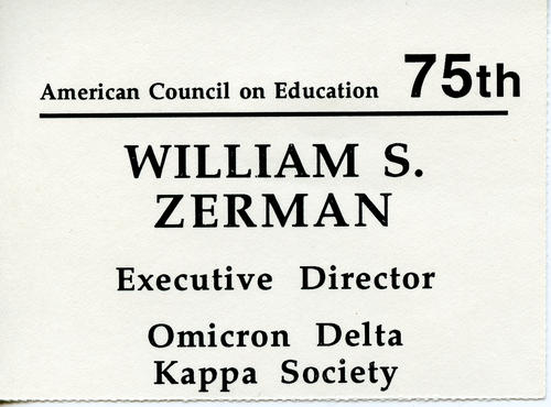 Name tag from the 75th anniversary meeting of the American Council on Education whn Bill Zerman was Executive Director of Omicron Delta Kappa society.  Bill Zerman (University of Michigan 1949) served as the 22nd Field Secretary from 1949 through 1951, Executive Secretary from 1959 through 1986, Editor of the Phi Gamma Delta Magazine from 1967 through 1986, Curator of Archives from 1986 through 1988 and Educational Director from 1988 through 2000.