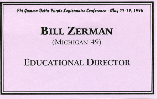 Bill Zerman's name tag from the Phi Gamma Delta Purple Legionnaire Conference hosted on May 17-19, 1996. He was serving as the Educational Director during this conference.   Bill Zerman (University of Michigan 1949) served as the 22nd Field Secretary from 1949 through 1951, Executive Secretary from 1959 through 1986, Editor of the Phi Gamma Delta Magazine from 1967 through 1986, Curator of Archives from 1986 through 1988 and Educational Director from 1988 through 2000.
