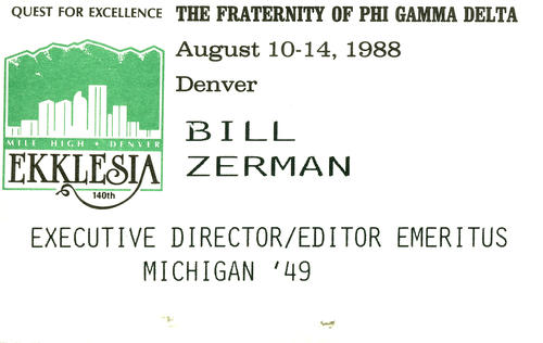 Bill Zerman's name tag from the 140th Ekklesia hosted in Denver on August 10-14, 1988. He was serving as the Educational Director during this Ekklesia.   Bill Zerman (University of Michigan 1949) served as the 22nd Field Secretary from 1949 through 1951, Executive Secretary from 1959 through 1986, Editor of the Phi Gamma Delta Magazine from 1967 through 1986, Curator of Archives from 1986 through 1988 and Educational Director from 1988 through 2000.